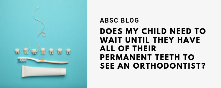 Does my child need to wait until they have all of their permanent teeth to see an orthodontist